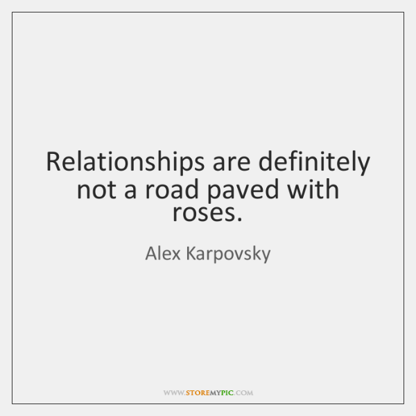 Relationships are definitely not a road paved with roses.
