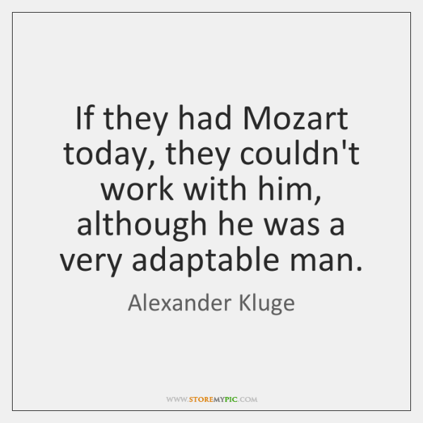 If they had Mozart today, they couldn't work with him, although he ...