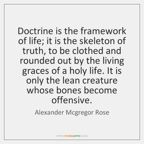 Doctrine is the framework of life; it is the skeleton of truth, ...