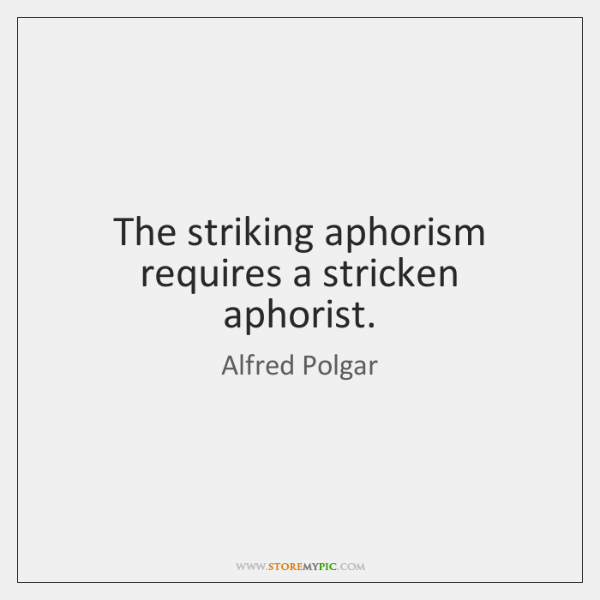 The striking aphorism requires a stricken aphorist.