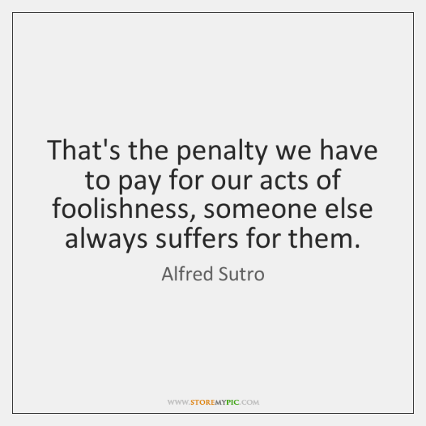 That's the penalty we have to pay for our acts of foolishness, ...