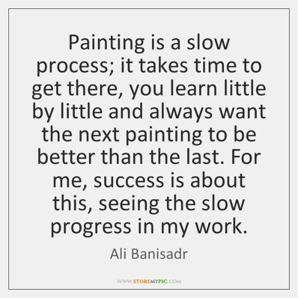 Painting is a slow process; it takes time to get there, you ...