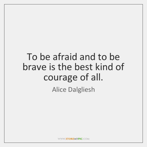 To be afraid and to be brave is the best kind of ...
