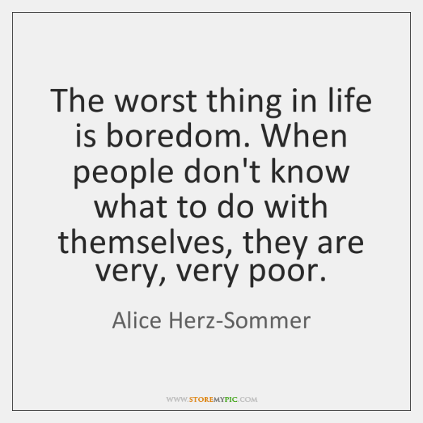 The worst thing in life is boredom. When people don't know what ...