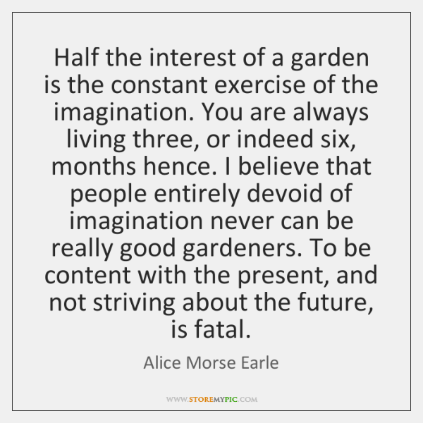 Half the interest of a garden is the constant exercise of the ...