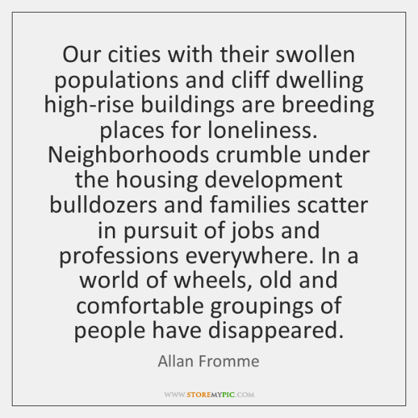 Our cities with their swollen populations and cliff dwelling high-rise buildings are ...