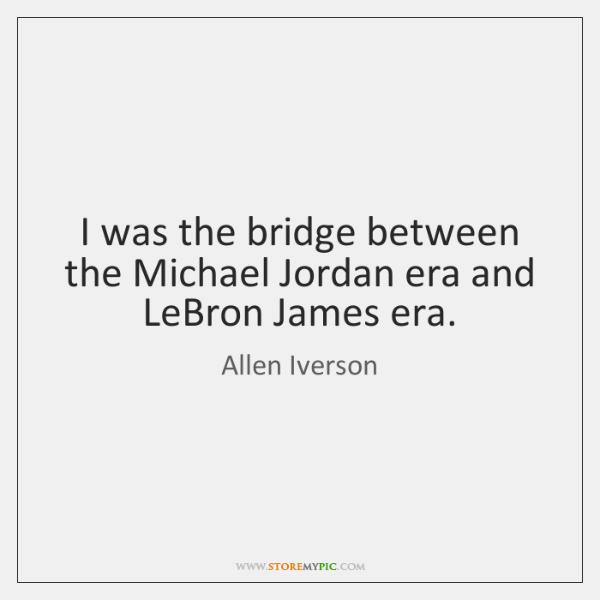 I was the bridge between the Michael Jordan era and LeBron James ...