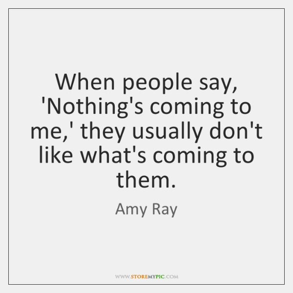 When people say, 'Nothing's coming to me,' they usually don't like ...