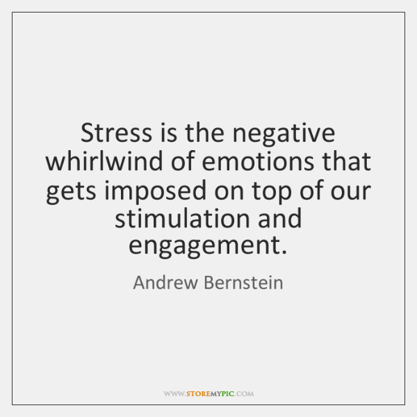 Stress is the negative whirlwind of emotions that gets imposed on top ...