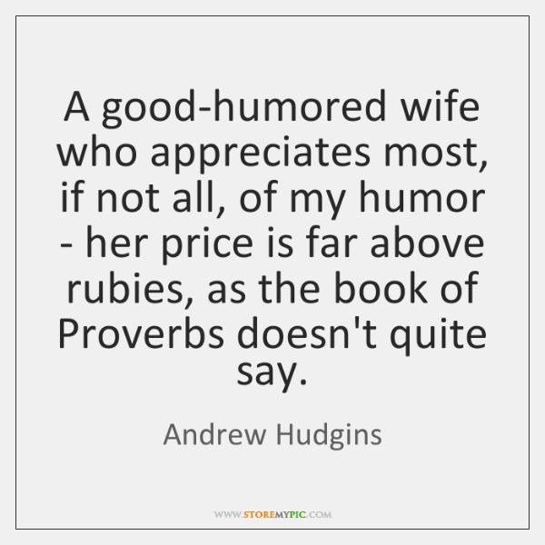 A good-humored wife who appreciates most, if not all, of my humor ...