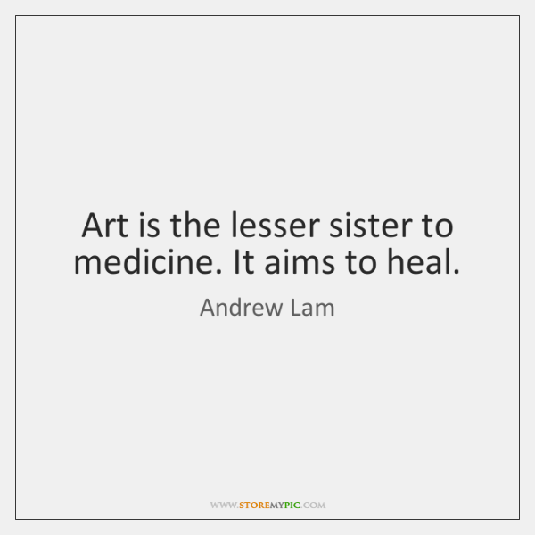 Art is the lesser sister to medicine. It aims to heal.