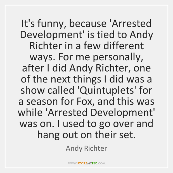 It's funny, because 'Arrested Development' is tied to Andy Richter in a ...