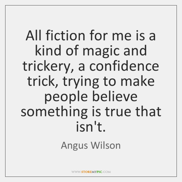 All fiction for me is a kind of magic and trickery, a ...