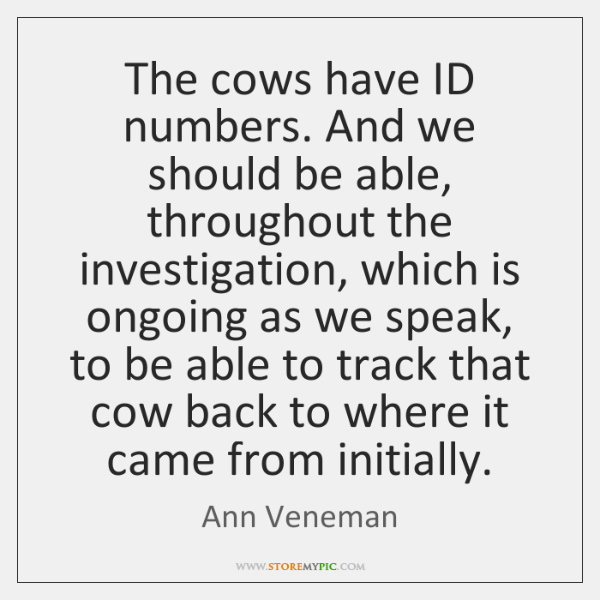 The cows have ID numbers. And we should be able, throughout the ...