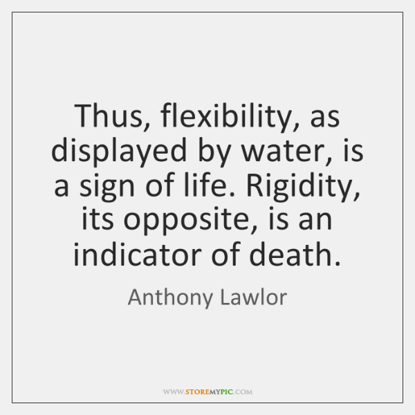 Thus, flexibility, as displayed by water, is a sign of life. Rigidity, ...
