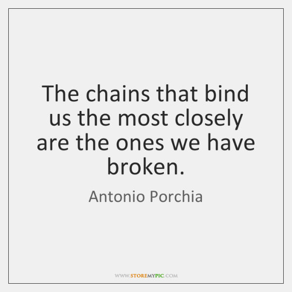 The chains that bind us the most closely are the ones we ...