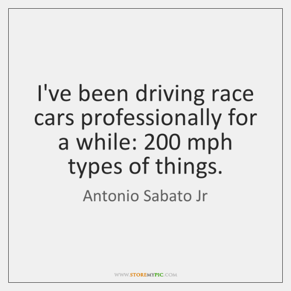 I've been driving race cars professionally for a while: 200 mph types of ...