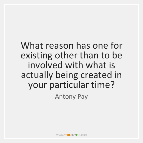 What reason has one for existing other than to be involved with ...