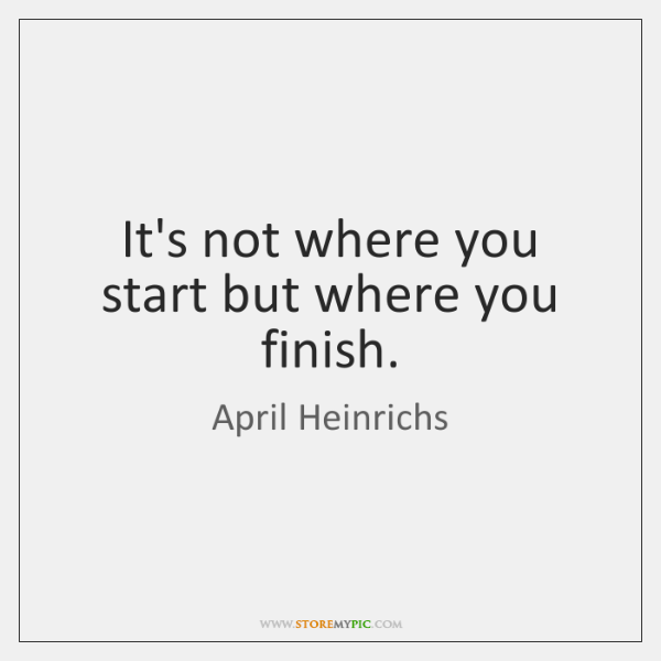 It's not where you start but where you finish.
