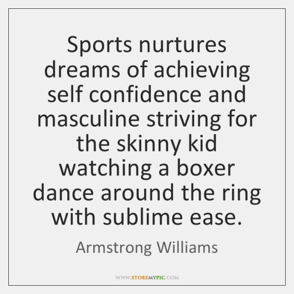 Sports nurtures dreams of achieving self confidence and masculine striving for the ...