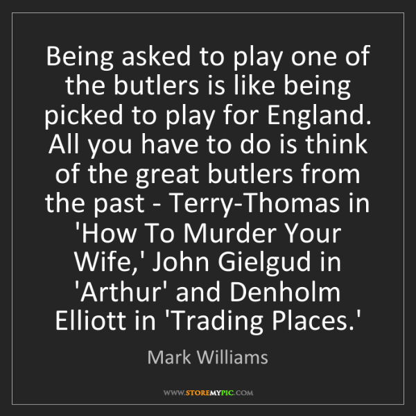 Mark Williams: Being asked to play one of the butlers is like being...