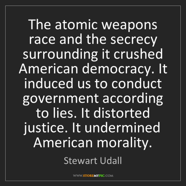 Stewart Udall: The atomic weapons race and the secrecy surrounding it...