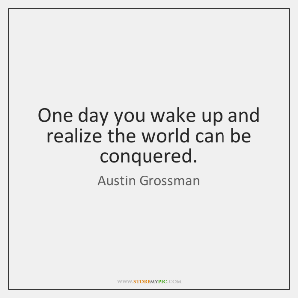 One day you wake up and realize the world can be conquered.