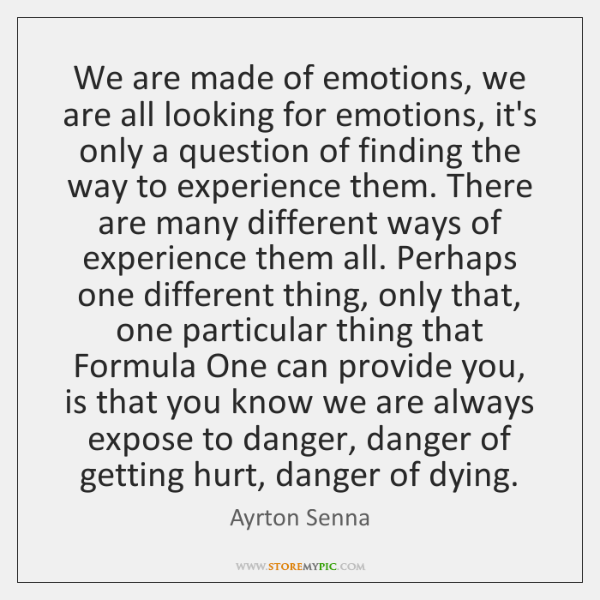 We are made of emotions, we are all looking for emotions, it's ...