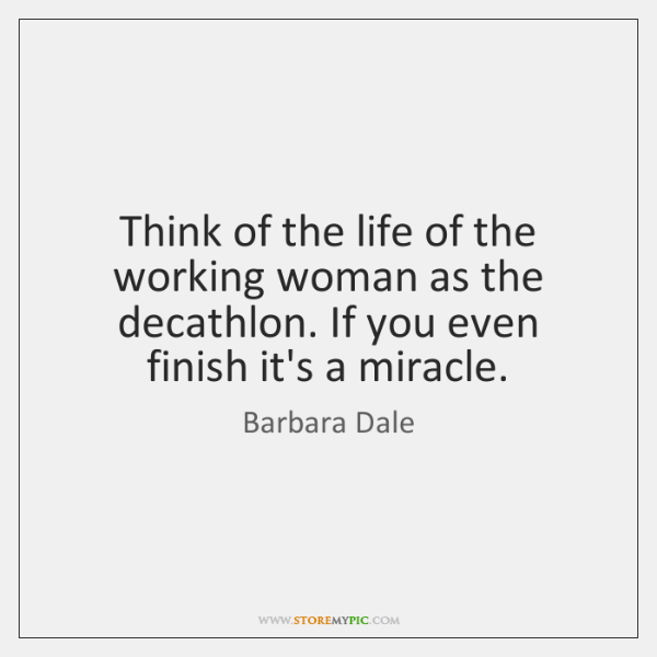 Think of the life of the working woman as the decathlon. If ...