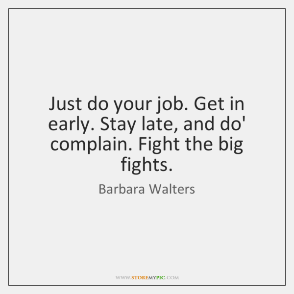 Just do your job. Get in early. Stay late, and do' complain. ...