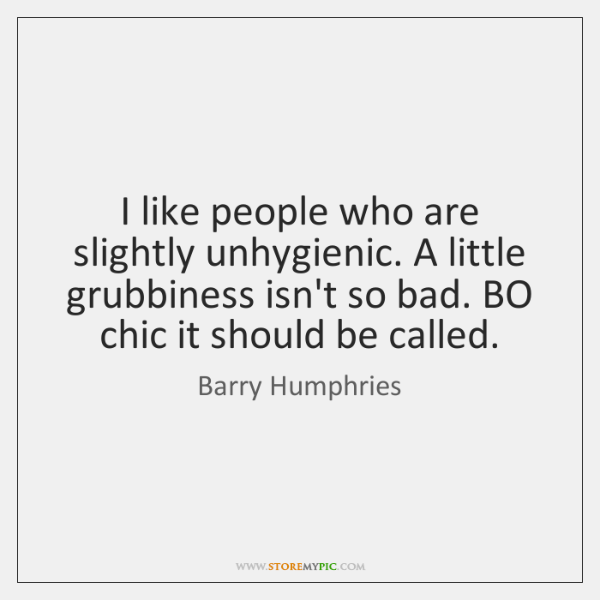 I like people who are slightly unhygienic. A little grubbiness isn't so ...