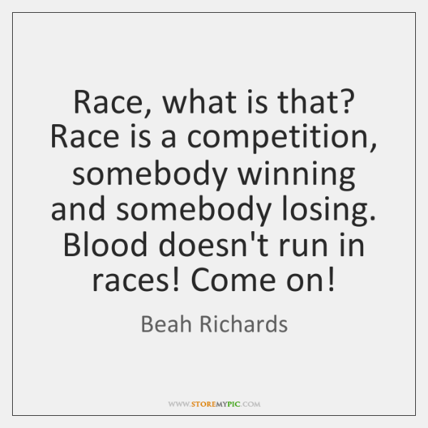Race, what is that? Race is a competition, somebody winning and somebody ...
