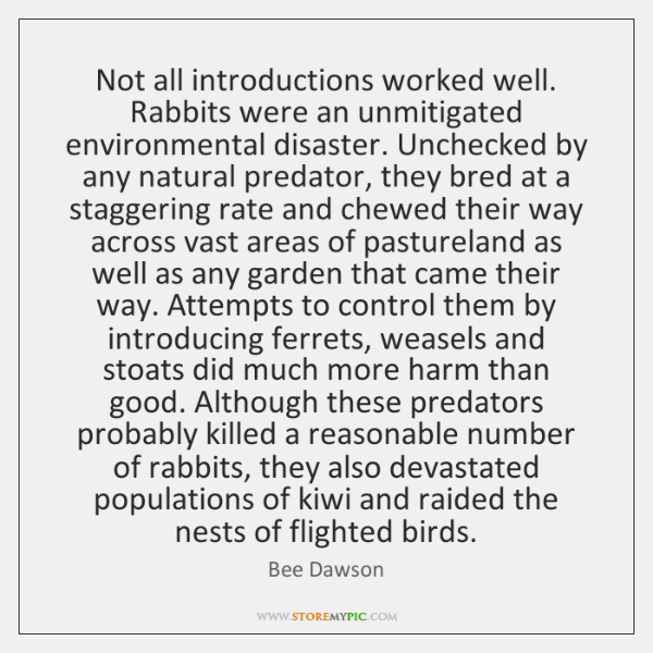 Not all introductions worked well. Rabbits were an unmitigated environmental disaster. Unchecked ...