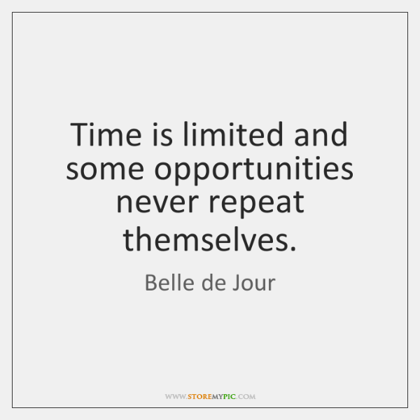 Time is limited and some opportunities never repeat themselves.
