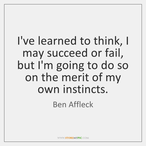 I've learned to think, I may succeed or fail, but I'm going ...