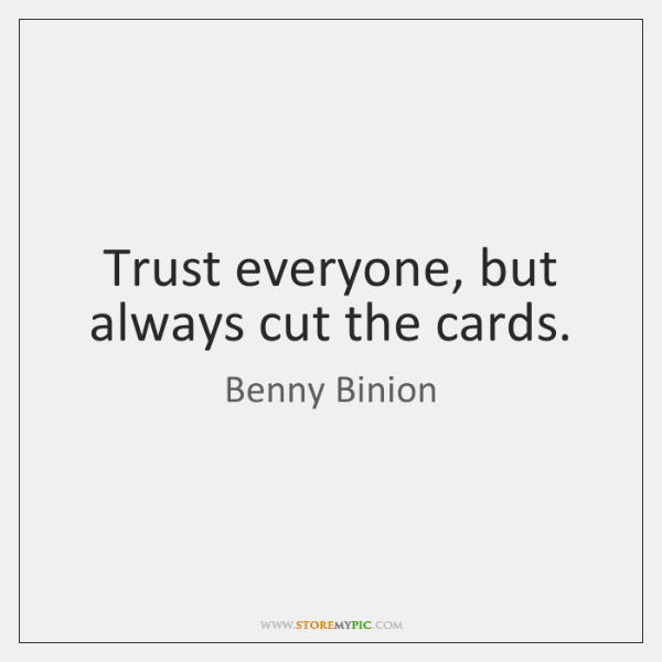Trust everyone, but always cut the cards.