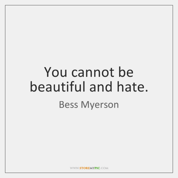 You cannot be beautiful and hate.