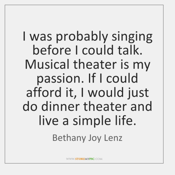 I was probably singing before I could talk. Musical theater is my ...