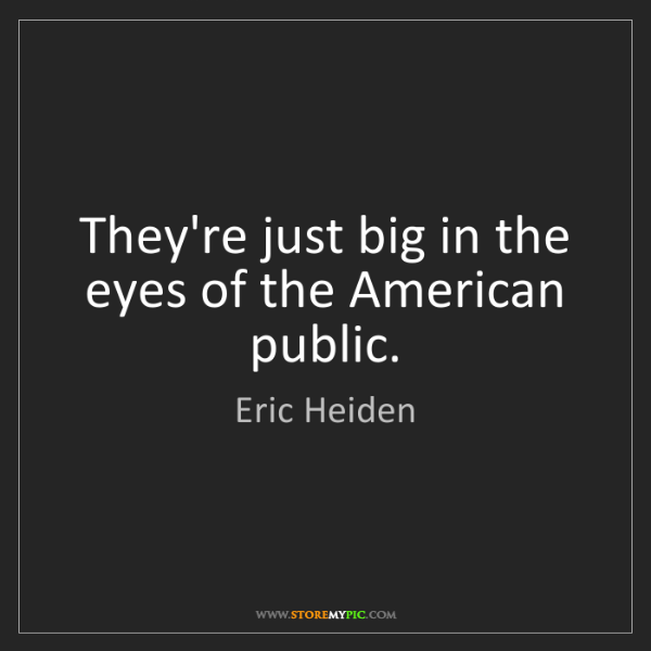 Eric Heiden: They're just big in the eyes of the American public.