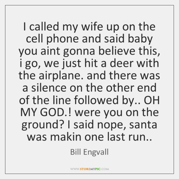 I called my wife up on the cell phone and said baby ...