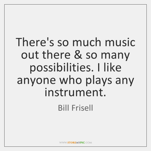 There's so much music out there & so many possibilities. I like anyone ...
