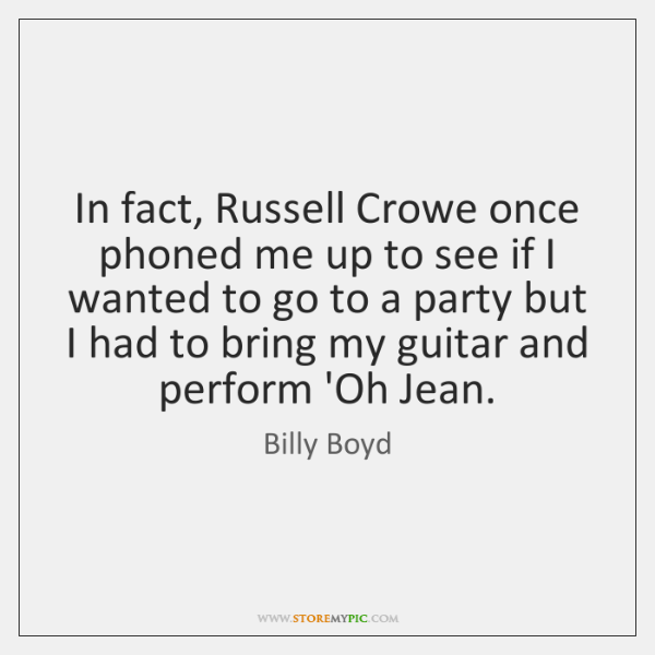 In fact, Russell Crowe once phoned me up to see if I ...