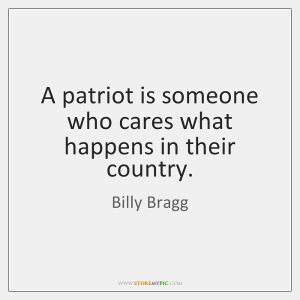 A patriot is someone who cares what happens in their country.