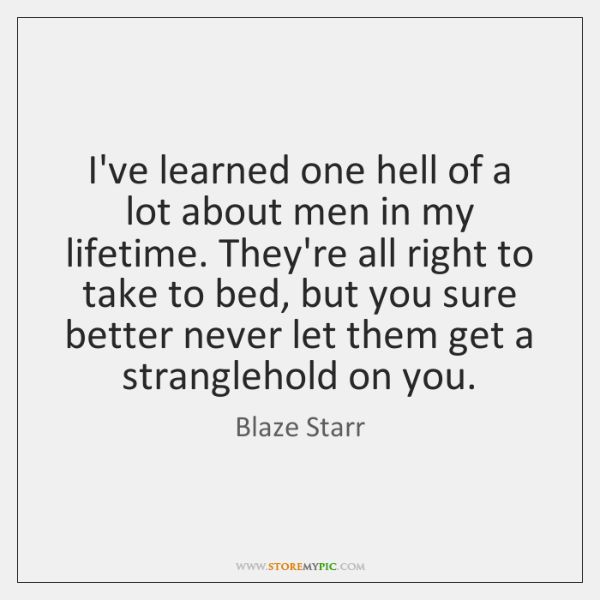 I've learned one hell of a lot about men in my lifetime. ...