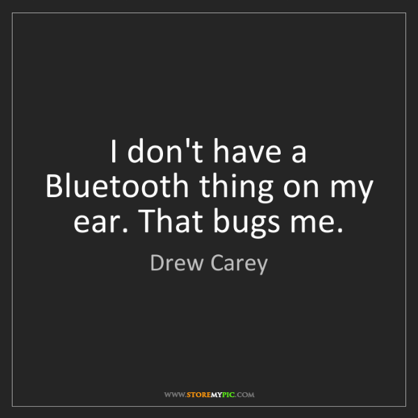 Drew Carey: I don't have a Bluetooth thing on my ear. That bugs me.
