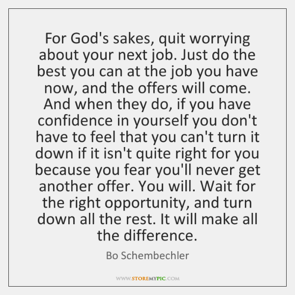 For God's sakes, quit worrying about your next job. Just do the ...