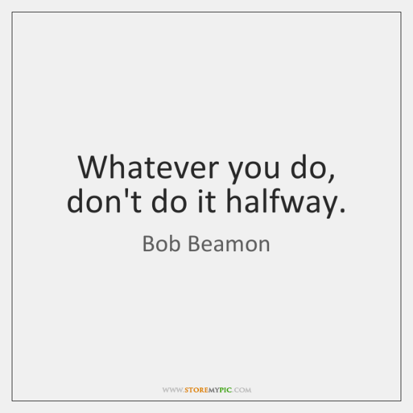 Whatever you do, don't do it halfway.