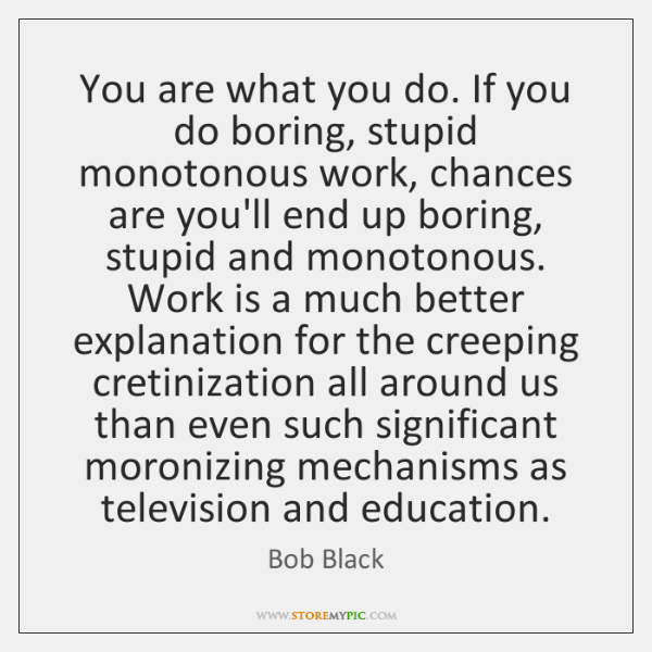 You are what you do. If you do boring, stupid monotonous work, ...