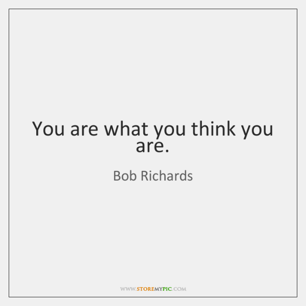 You are what you think you are.
