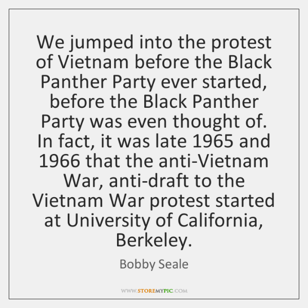 We jumped into the protest of Vietnam before the Black Panther Party ...